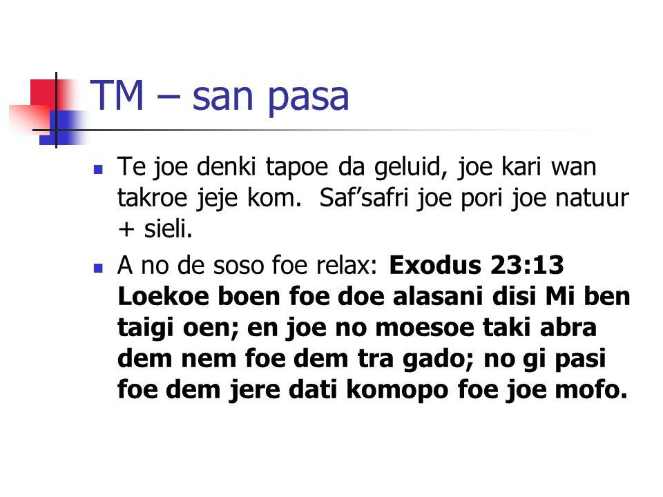 TM – san pasa Te joe denki tapoe da geluid, joe kari wan takroe jeje kom. Saf'safri joe pori joe natuur + sieli. A no de soso foe relax: Exodus 23:13