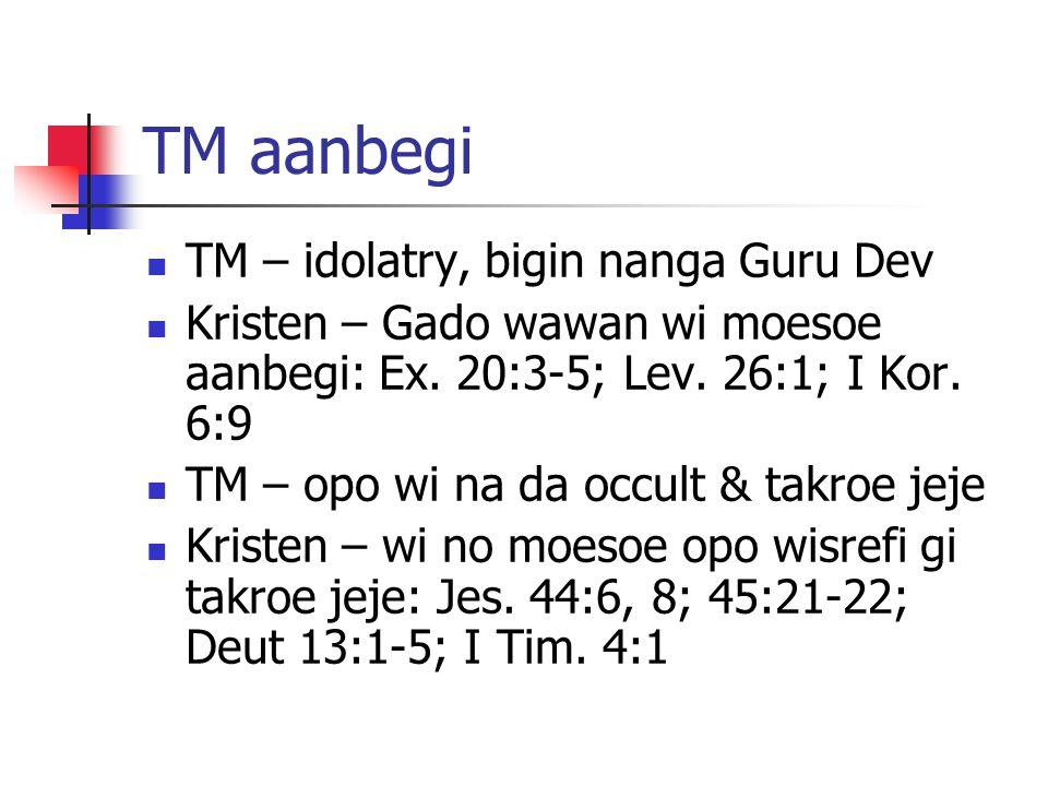 TM aanbegi TM – idolatry, bigin nanga Guru Dev Kristen – Gado wawan wi moesoe aanbegi: Ex. 20:3-5; Lev. 26:1; I Kor. 6:9 TM – opo wi na da occult & ta