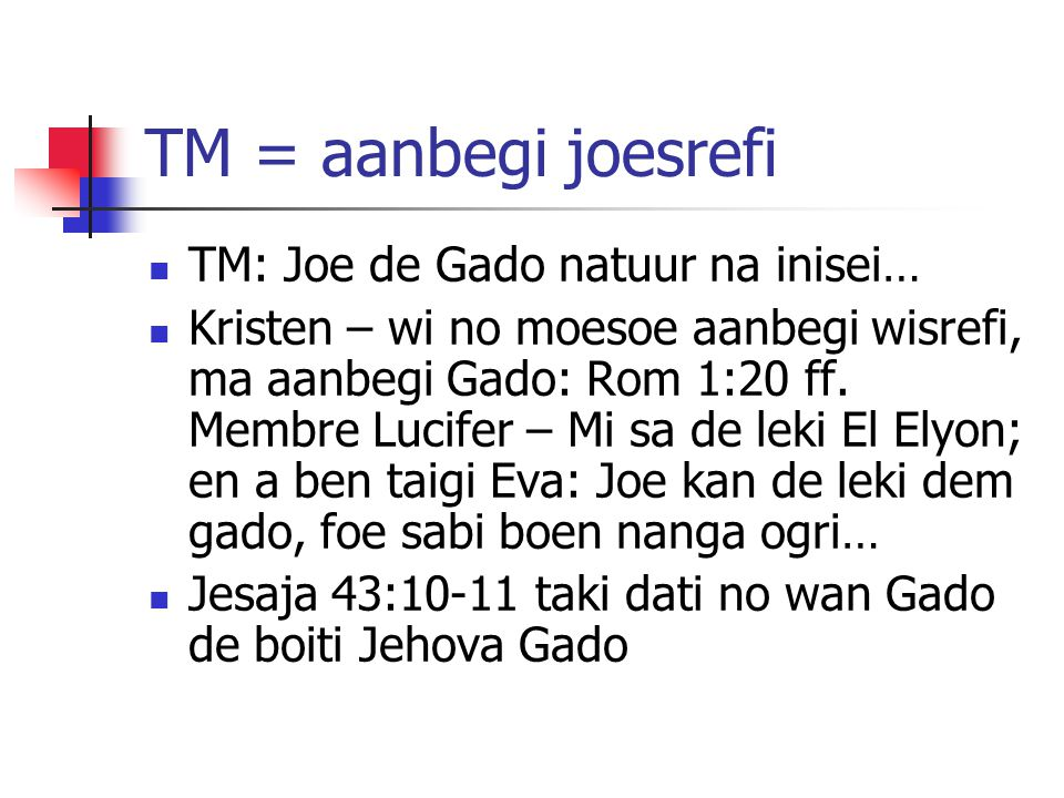 TM = aanbegi joesrefi TM: Joe de Gado natuur na inisei… Kristen – wi no moesoe aanbegi wisrefi, ma aanbegi Gado: Rom 1:20 ff. Membre Lucifer – Mi sa d