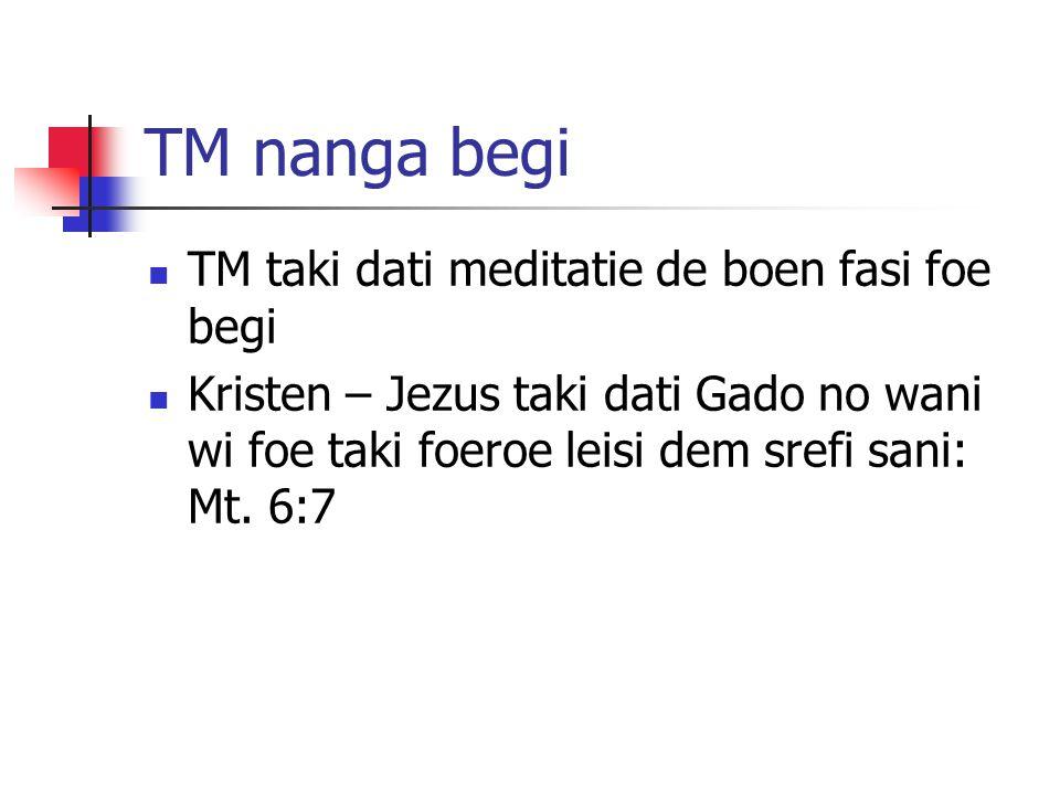 TM nanga begi TM taki dati meditatie de boen fasi foe begi Kristen – Jezus taki dati Gado no wani wi foe taki foeroe leisi dem srefi sani: Mt. 6:7