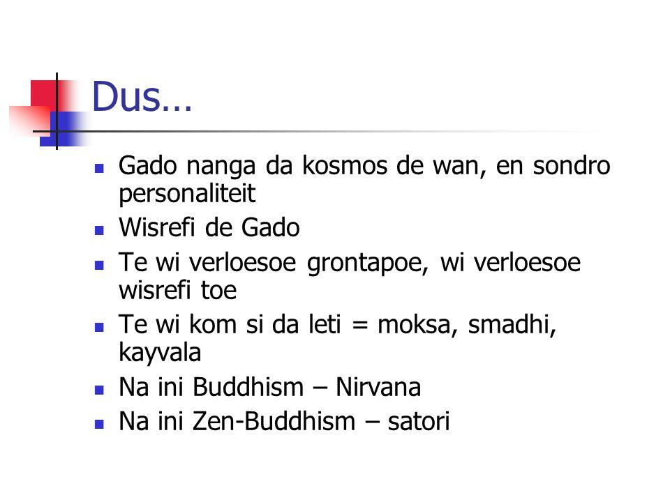Buddhism 8 pasi… Leti fasi foe wroko Leti wroko – foe legi joe prakseri Leti concentratie – foe beheers joe prakseri nanga joe skn Leti firi – no sabi no wan firi moro, en kom na da sabi foe da heelal (mi denki disi de leki Hinduism – moksi,