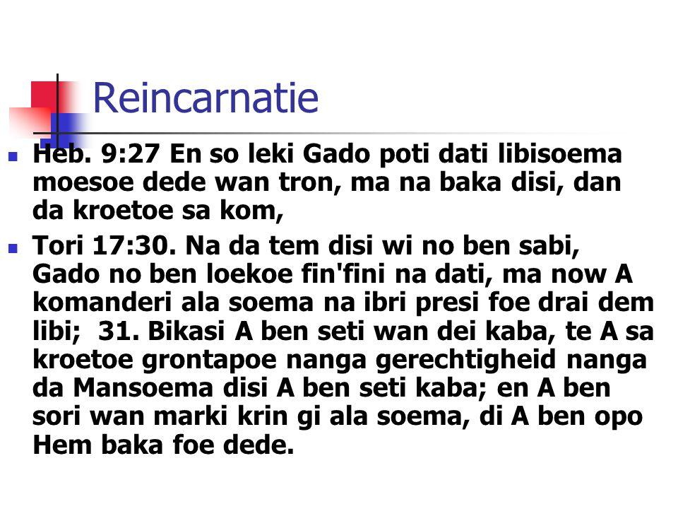 Reincarnatie Heb. 9:27 En so leki Gado poti dati libisoema moesoe dede wan tron, ma na baka disi, dan da kroetoe sa kom, Tori 17:30. Na da tem disi wi