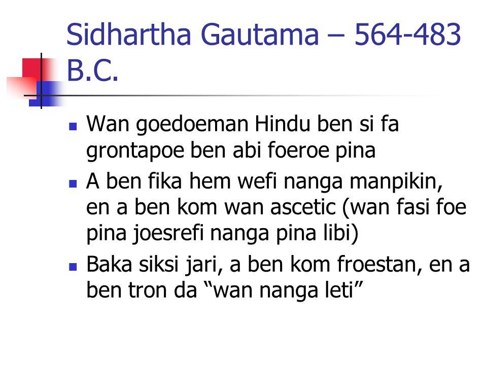 Sidhartha Gautama – 564-483 B.C. Wan goedoeman Hindu ben si fa grontapoe ben abi foeroe pina A ben fika hem wefi nanga manpikin, en a ben kom wan asce