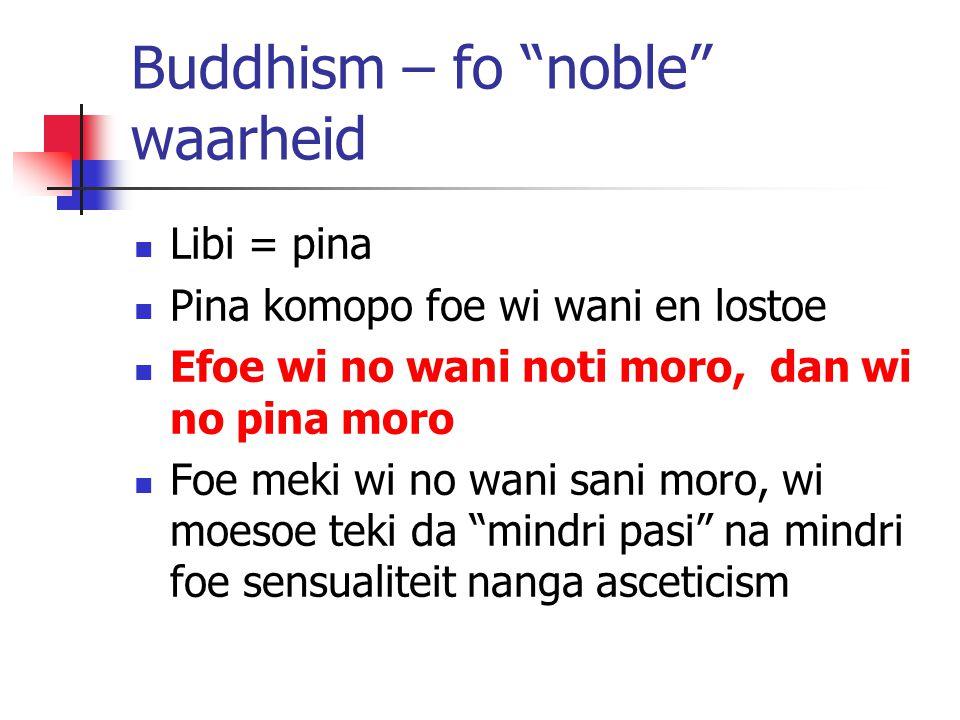 "Buddhism – fo ""noble"" waarheid Libi = pina Pina komopo foe wi wani en lostoe Efoe wi no wani noti moro, dan wi no pina moro Foe meki wi no wani sani m"