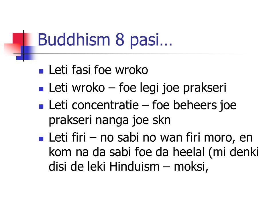 Buddhism 8 pasi… Leti fasi foe wroko Leti wroko – foe legi joe prakseri Leti concentratie – foe beheers joe prakseri nanga joe skn Leti firi – no sabi