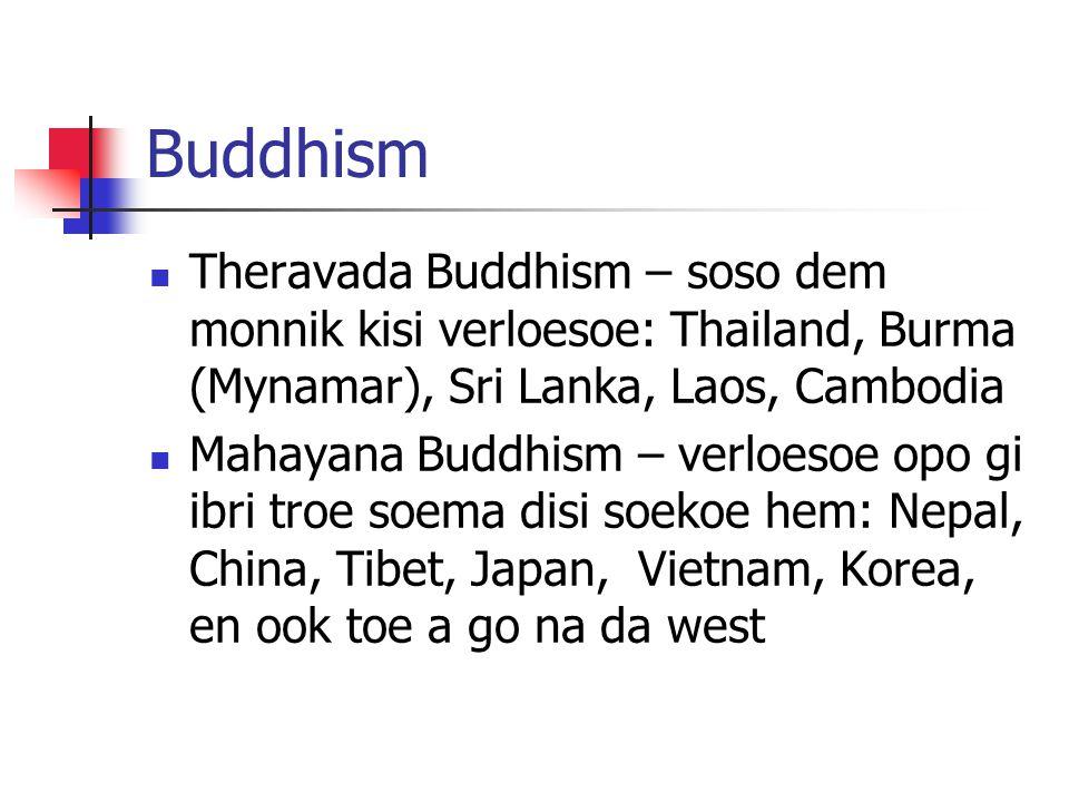 Buddhism Theravada Buddhism – soso dem monnik kisi verloesoe: Thailand, Burma (Mynamar), Sri Lanka, Laos, Cambodia Mahayana Buddhism – verloesoe opo g