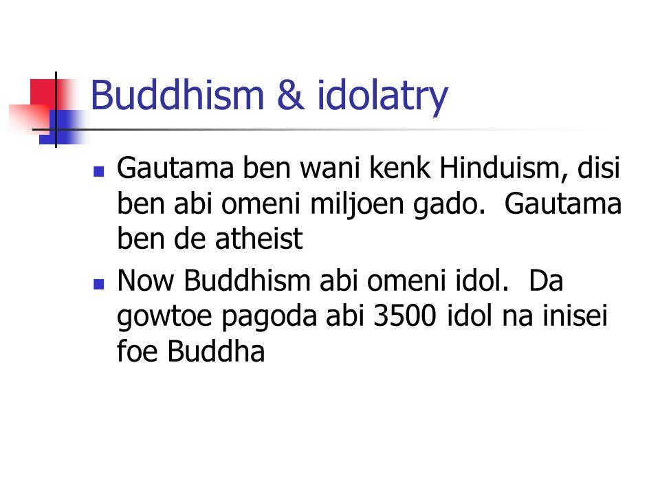 Buddhism & idolatry Gautama ben wani kenk Hinduism, disi ben abi omeni miljoen gado. Gautama ben de atheist Now Buddhism abi omeni idol. Da gowtoe pag