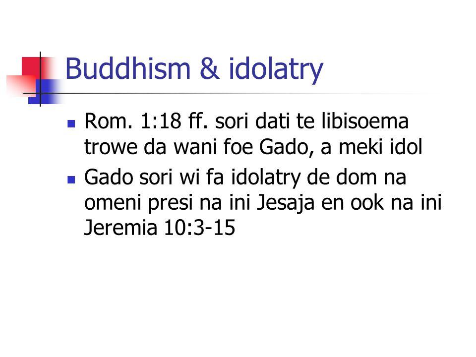 Buddhism & idolatry Rom. 1:18 ff. sori dati te libisoema trowe da wani foe Gado, a meki idol Gado sori wi fa idolatry de dom na omeni presi na ini Jes