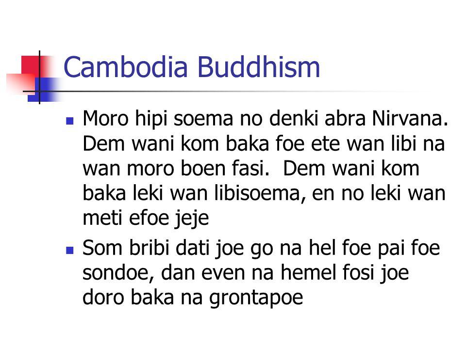 Cambodia Buddhism Moro hipi soema no denki abra Nirvana. Dem wani kom baka foe ete wan libi na wan moro boen fasi. Dem wani kom baka leki wan libisoem
