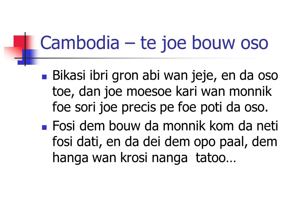 Cambodia – te joe bouw oso Bikasi ibri gron abi wan jeje, en da oso toe, dan joe moesoe kari wan monnik foe sori joe precis pe foe poti da oso. Fosi d