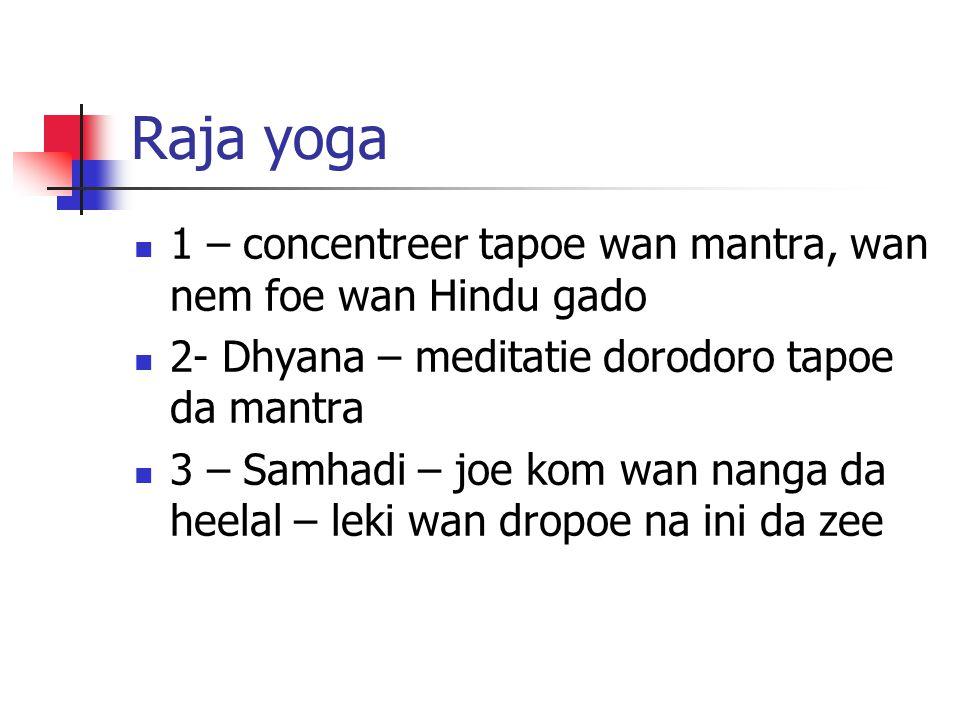 Raja yoga 1 – concentreer tapoe wan mantra, wan nem foe wan Hindu gado 2- Dhyana – meditatie dorodoro tapoe da mantra 3 – Samhadi – joe kom wan nanga