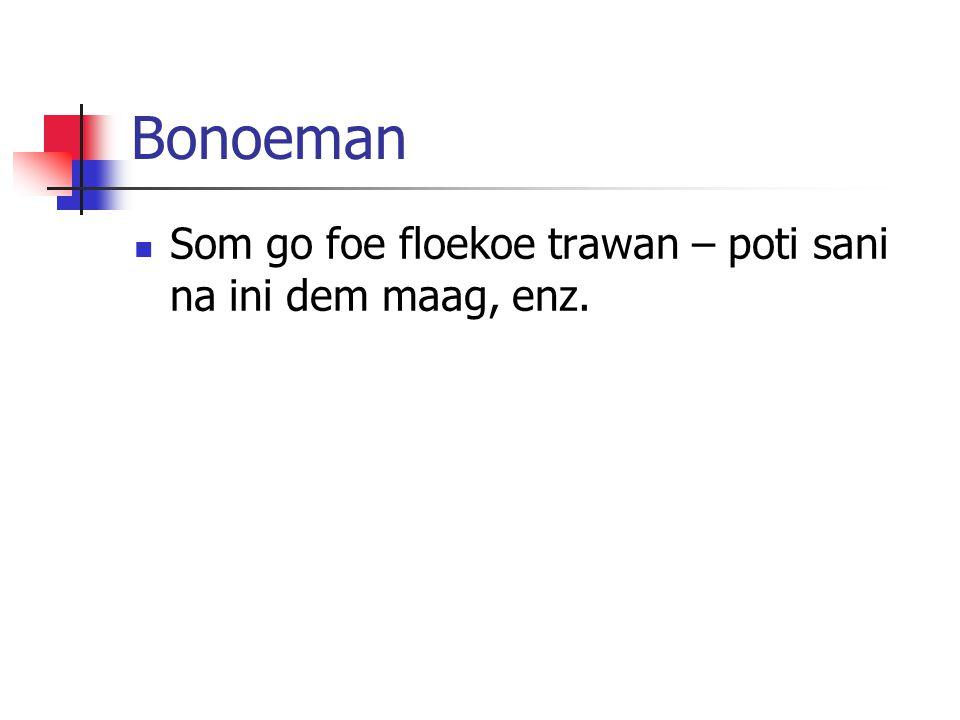 Bonoeman Som go foe floekoe trawan – poti sani na ini dem maag, enz.