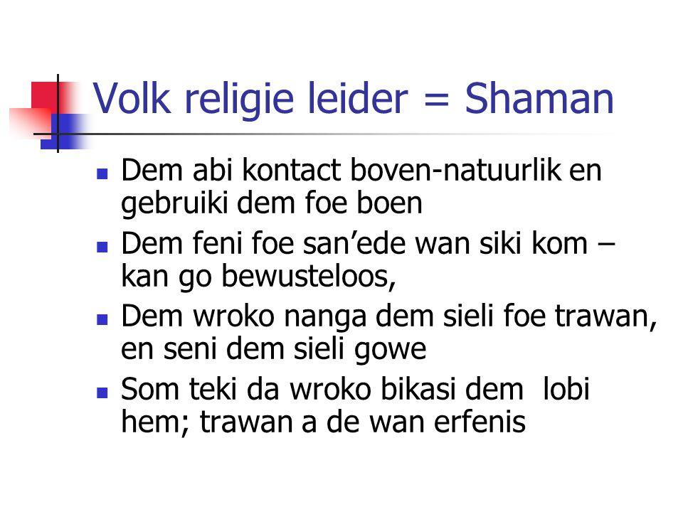 Volk religie leider = Shaman Dem abi kontact boven-natuurlik en gebruiki dem foe boen Dem feni foe san'ede wan siki kom – kan go bewusteloos, Dem wroko nanga dem sieli foe trawan, en seni dem sieli gowe Som teki da wroko bikasi dem lobi hem; trawan a de wan erfenis