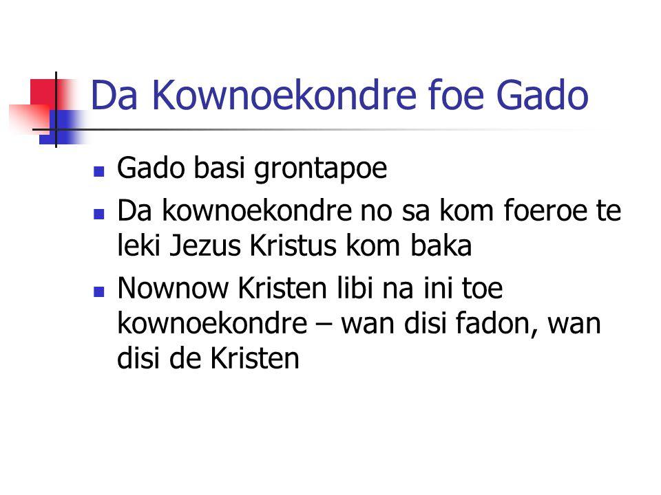Da Kownoekondre foe Gado Gado basi grontapoe Da kownoekondre no sa kom foeroe te leki Jezus Kristus kom baka Nownow Kristen libi na ini toe kownoekondre – wan disi fadon, wan disi de Kristen