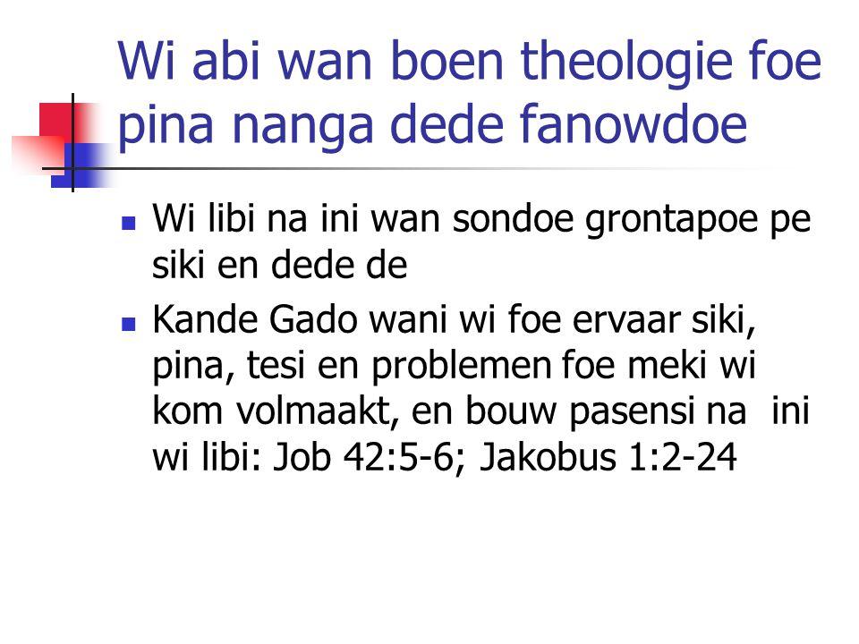 Wi abi wan boen theologie foe pina nanga dede fanowdoe Wi libi na ini wan sondoe grontapoe pe siki en dede de Kande Gado wani wi foe ervaar siki, pina, tesi en problemen foe meki wi kom volmaakt, en bouw pasensi na ini wi libi: Job 42:5-6; Jakobus 1:2-24