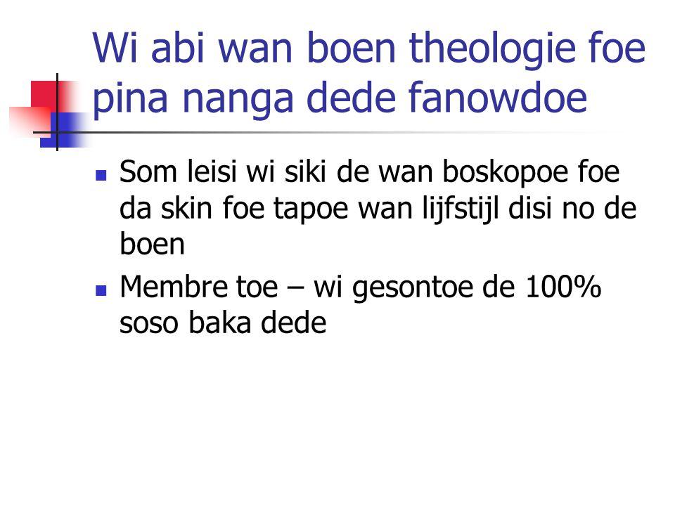 Wi abi wan boen theologie foe pina nanga dede fanowdoe Som leisi wi siki de wan boskopoe foe da skin foe tapoe wan lijfstijl disi no de boen Membre toe – wi gesontoe de 100% soso baka dede