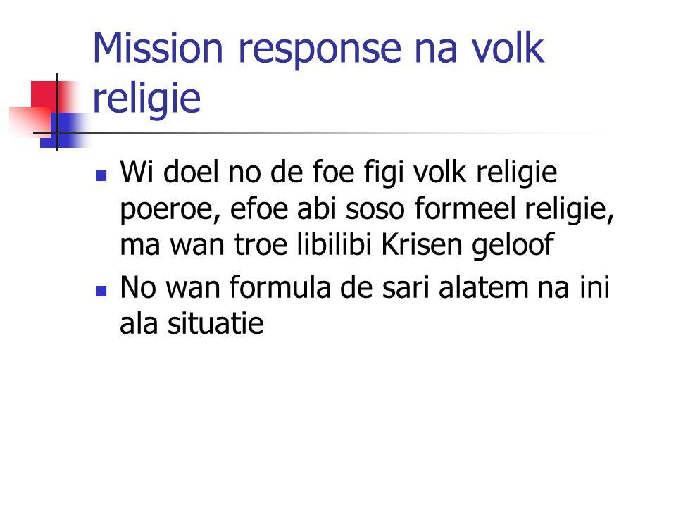 Mission response na volk religie Wi doel no de foe figi volk religie poeroe, efoe abi soso formeel religie, ma wan troe libilibi Krisen geloof No wan formula de sari alatem na ini ala situatie