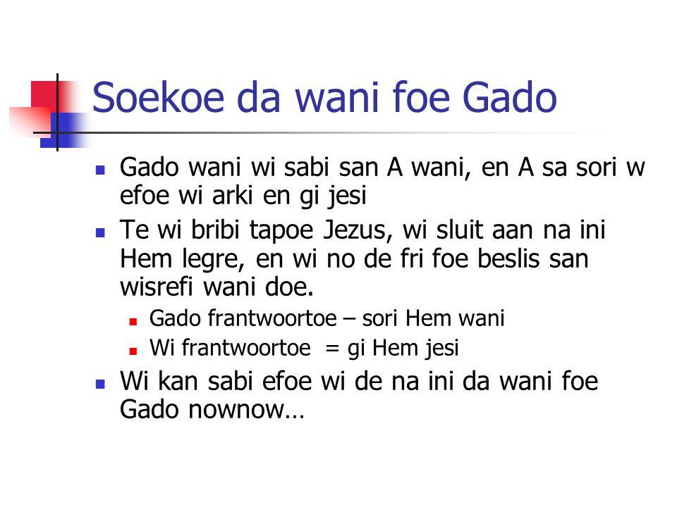 Soekoe da wani foe Gado Gado wani wi sabi san A wani, en A sa sori w efoe wi arki en gi jesi Te wi bribi tapoe Jezus, wi sluit aan na ini Hem legre, en wi no de fri foe beslis san wisrefi wani doe.