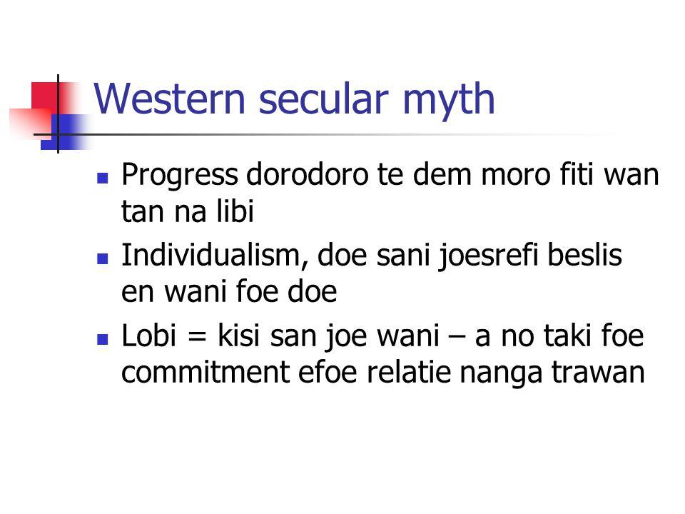 Western secular myth Progress dorodoro te dem moro fiti wan tan na libi Individualism, doe sani joesrefi beslis en wani foe doe Lobi = kisi san joe wani – a no taki foe commitment efoe relatie nanga trawan