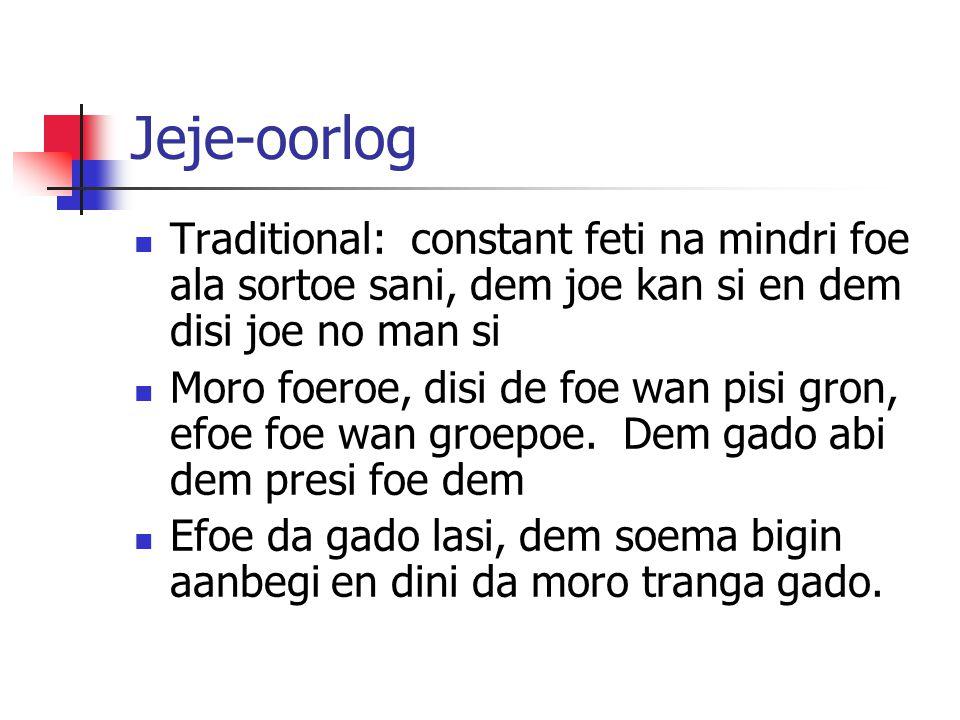 Jeje-oorlog Traditional: constant feti na mindri foe ala sortoe sani, dem joe kan si en dem disi joe no man si Moro foeroe, disi de foe wan pisi gron, efoe foe wan groepoe.