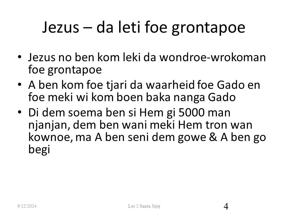Jezus – da leti foe grontapoe Jezus no ben kom leki da wondroe-wrokoman foe grontapoe A ben kom foe tjari da waarheid foe Gado en foe meki wi kom boen baka nanga Gado Di dem soema ben si Hem gi 5000 man njanjan, dem ben wani meki Hem tron wan kownoe, ma A ben seni dem gowe & A ben go begi 9/12/2014Les 1 Santa Jejej 4
