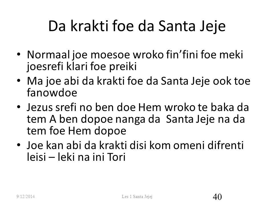 Da krakti foe da Santa Jeje Normaal joe moesoe wroko fin'fini foe meki joesrefi klari foe preiki Ma joe abi da krakti foe da Santa Jeje ook toe fanowdoe Jezus srefi no ben doe Hem wroko te baka da tem A ben dopoe nanga da Santa Jeje na da tem foe Hem dopoe Joe kan abi da krakti disi kom omeni difrenti leisi – leki na ini Tori 9/12/2014Les 1 Santa Jejej 40