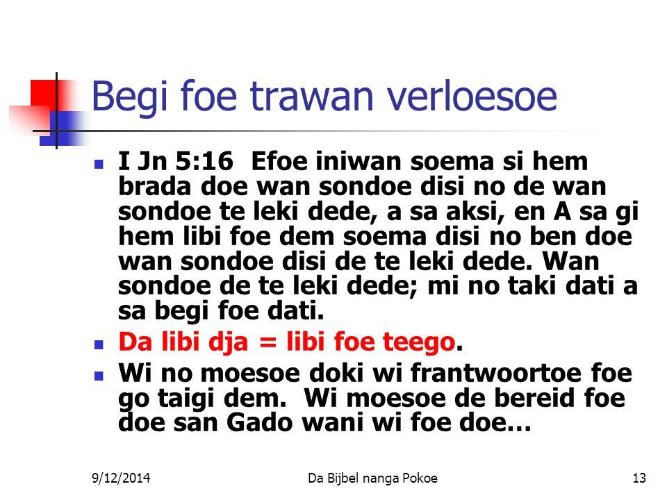 9/12/2014Da Bijbel nanga Pokoe13 Begi foe trawan verloesoe I Jn 5:16 Efoe iniwan soema si hem brada doe wan sondoe disi no de wan sondoe te leki dede, a sa aksi, en A sa gi hem libi foe dem soema disi no ben doe wan sondoe disi de te leki dede.