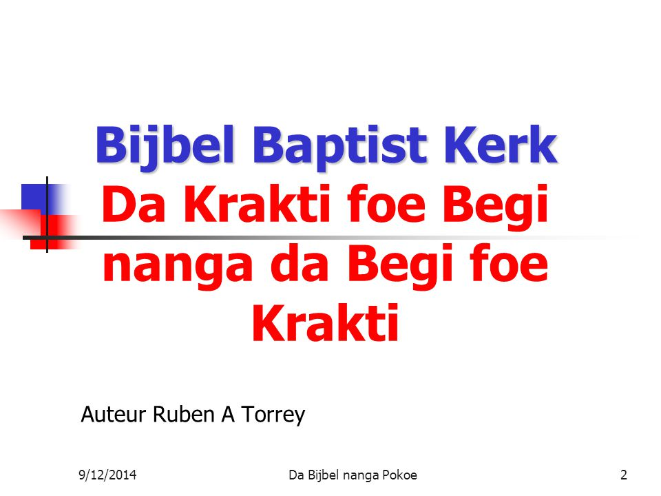 9/12/2014Da Bijbel nanga Pokoe2 Bijbel Baptist Kerk Bijbel Baptist Kerk Da Krakti foe Begi nanga da Begi foe Krakti Auteur Ruben A Torrey