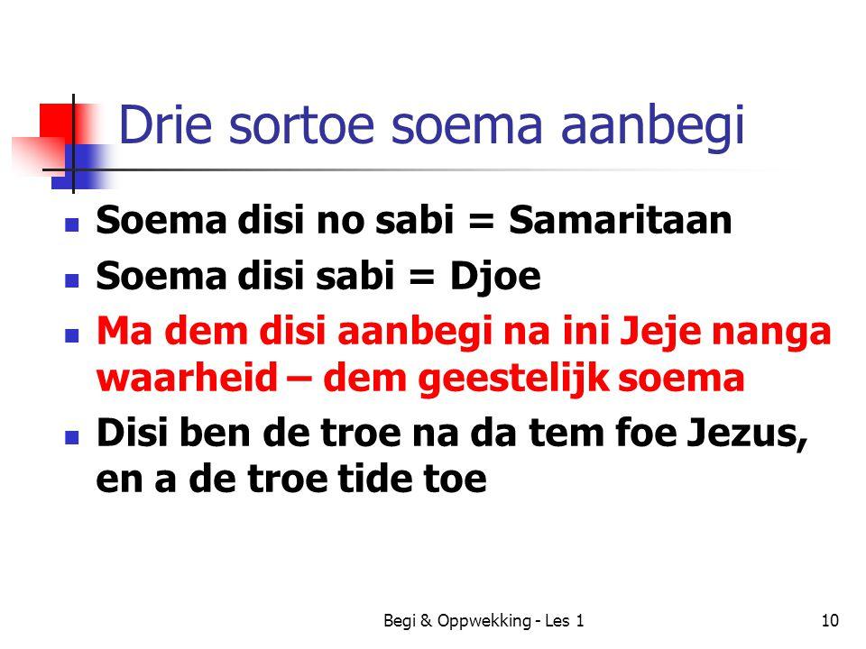 Begi & Oppwekking - Les 110 Drie sortoe soema aanbegi Soema disi no sabi = Samaritaan Soema disi sabi = Djoe Ma dem disi aanbegi na ini Jeje nanga waa