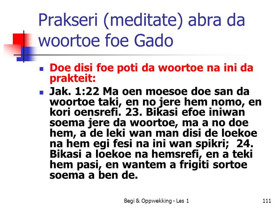 Begi & Oppwekking - Les 1111 Prakseri (meditate) abra da woortoe foe Gado Doe disi foe poti da woortoe na ini da prakteit: Jak. 1:22 Ma oen moesoe doe