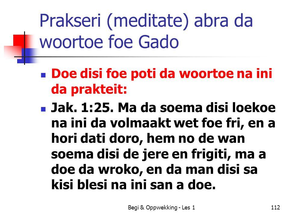 Begi & Oppwekking - Les 1112 Prakseri (meditate) abra da woortoe foe Gado Doe disi foe poti da woortoe na ini da prakteit: Jak. 1:25. Ma da soema disi