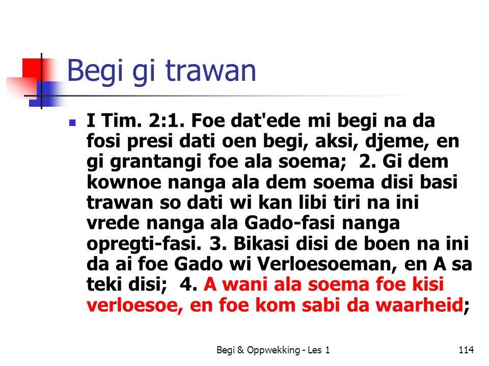 Begi & Oppwekking - Les 1114 Begi gi trawan I Tim. 2:1. Foe dat'ede mi begi na da fosi presi dati oen begi, aksi, djeme, en gi grantangi foe ala soema