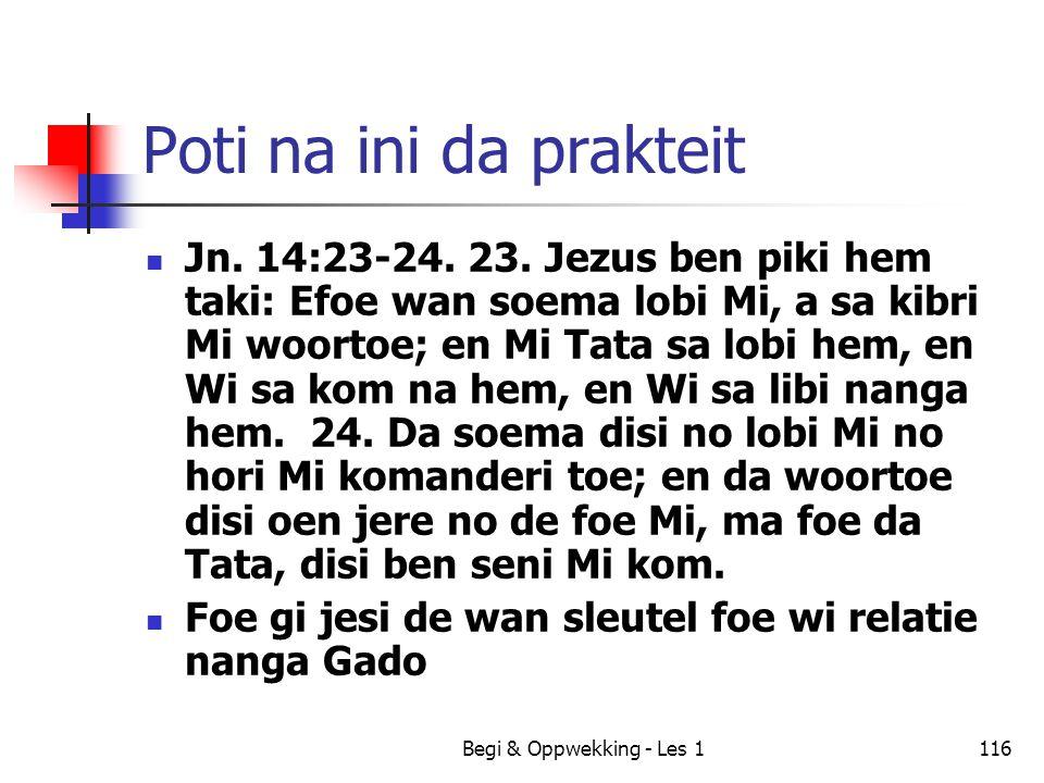 Begi & Oppwekking - Les 1116 Poti na ini da prakteit Jn. 14:23-24. 23. Jezus ben piki hem taki: Efoe wan soema lobi Mi, a sa kibri Mi woortoe; en Mi T