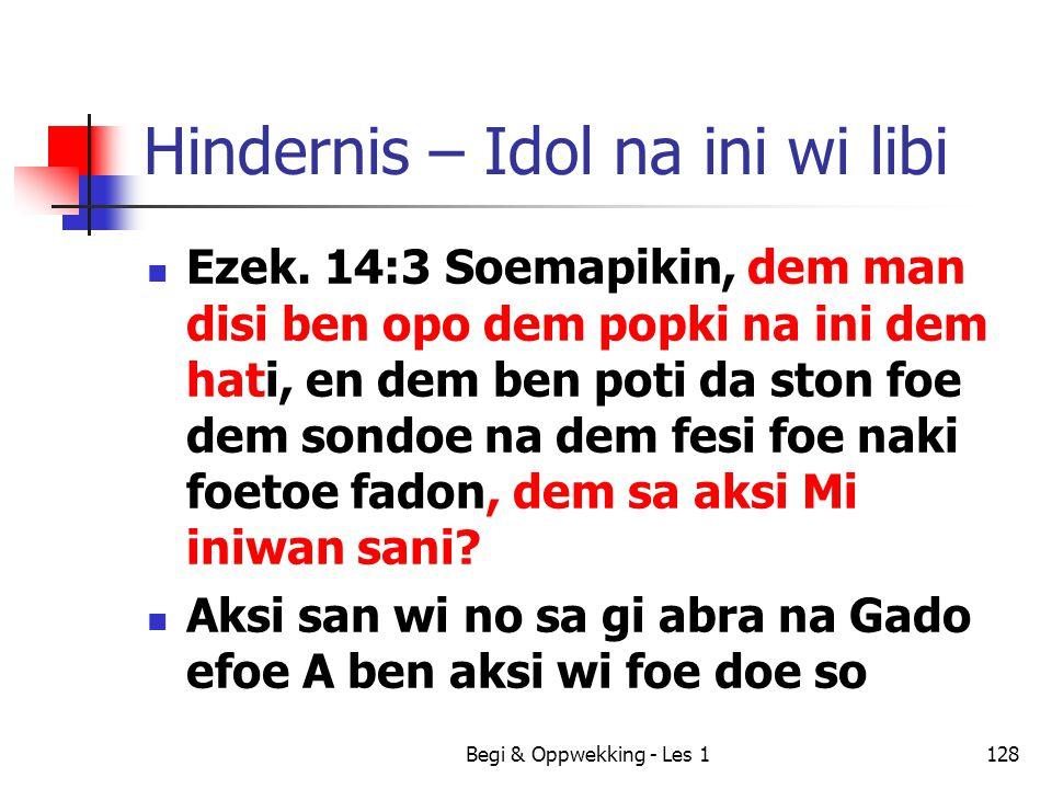 Begi & Oppwekking - Les 1128 Hindernis – Idol na ini wi libi Ezek. 14:3 Soemapikin, dem man disi ben opo dem popki na ini dem hati, en dem ben poti da