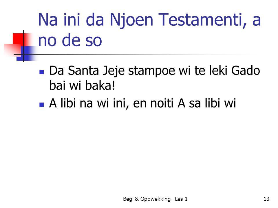 Na ini da Njoen Testamenti, a no de so Da Santa Jeje stampoe wi te leki Gado bai wi baka! A libi na wi ini, en noiti A sa libi wi Begi & Oppwekking -