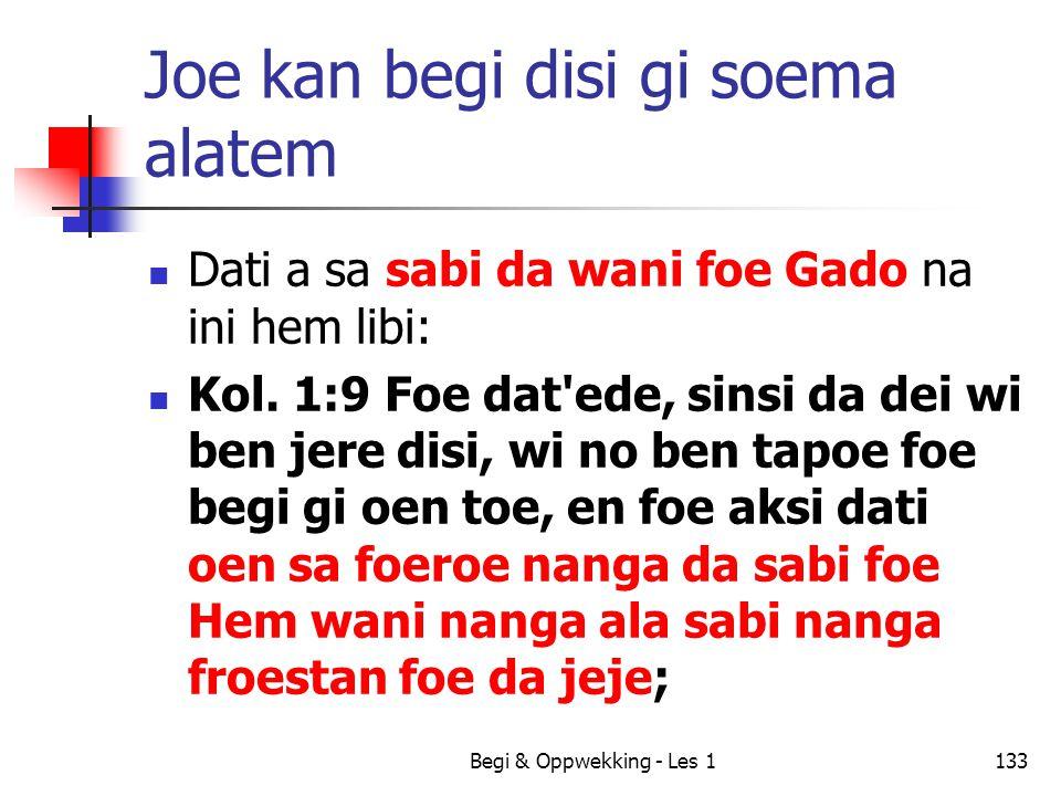 Begi & Oppwekking - Les 1133 Joe kan begi disi gi soema alatem Dati a sa sabi da wani foe Gado na ini hem libi: Kol. 1:9 Foe dat'ede, sinsi da dei wi