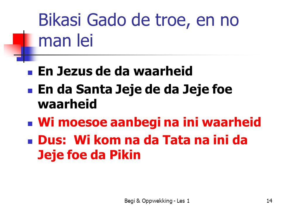 Begi & Oppwekking - Les 114 Bikasi Gado de troe, en no man lei En Jezus de da waarheid En da Santa Jeje de da Jeje foe waarheid Wi moesoe aanbegi na i