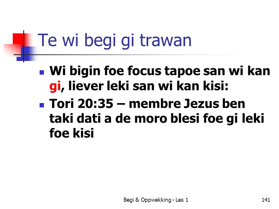 Begi & Oppwekking - Les 1141 Te wi begi gi trawan Wi bigin foe focus tapoe san wi kan gi, liever leki san wi kan kisi: Tori 20:35 – membre Jezus ben t