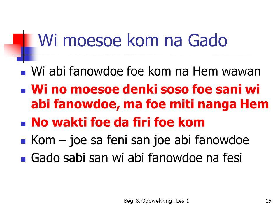 Begi & Oppwekking - Les 115 Wi moesoe kom na Gado Wi abi fanowdoe foe kom na Hem wawan Wi no moesoe denki soso foe sani wi abi fanowdoe, ma foe miti n