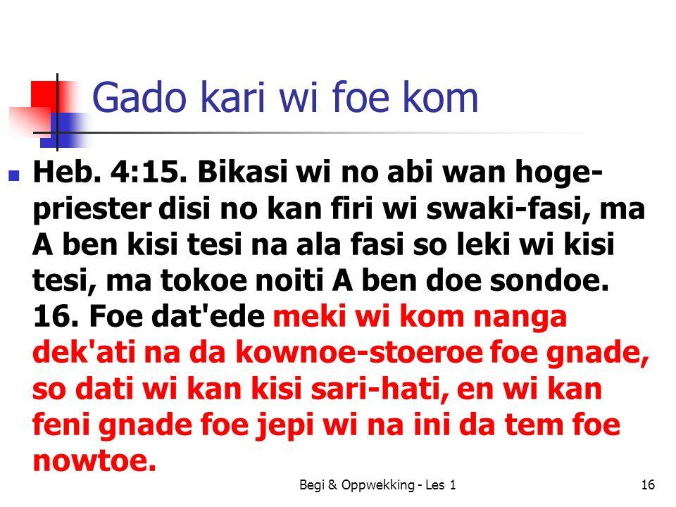 Gado kari wi foe kom Heb. 4:15. Bikasi wi no abi wan hoge- priester disi no kan firi wi swaki-fasi, ma A ben kisi tesi na ala fasi so leki wi kisi tes