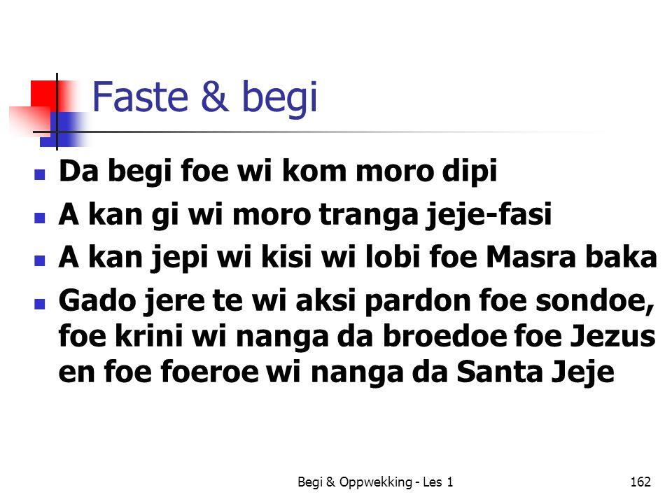Begi & Oppwekking - Les 1162 Faste & begi Da begi foe wi kom moro dipi A kan gi wi moro tranga jeje-fasi A kan jepi wi kisi wi lobi foe Masra baka Gad