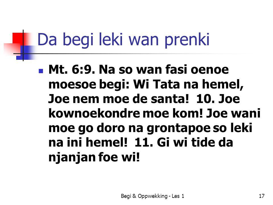 Begi & Oppwekking - Les 117 Da begi leki wan prenki Mt. 6:9. Na so wan fasi oenoe moesoe begi: Wi Tata na hemel, Joe nem moe de santa! 10. Joe kownoek
