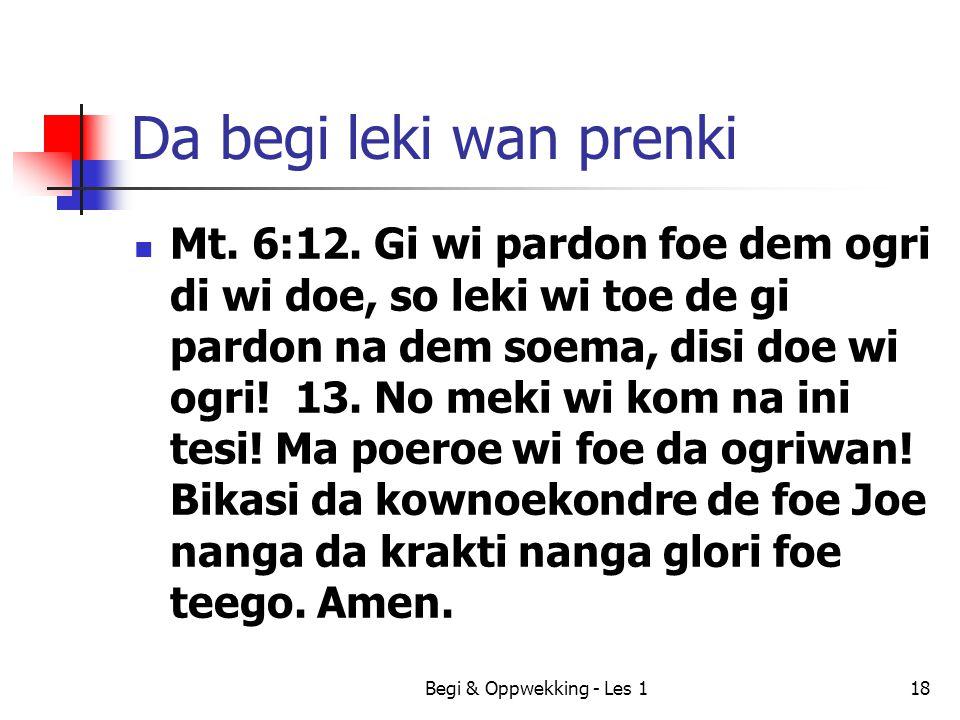 Begi & Oppwekking - Les 118 Da begi leki wan prenki Mt. 6:12. Gi wi pardon foe dem ogri di wi doe, so leki wi toe de gi pardon na dem soema, disi doe