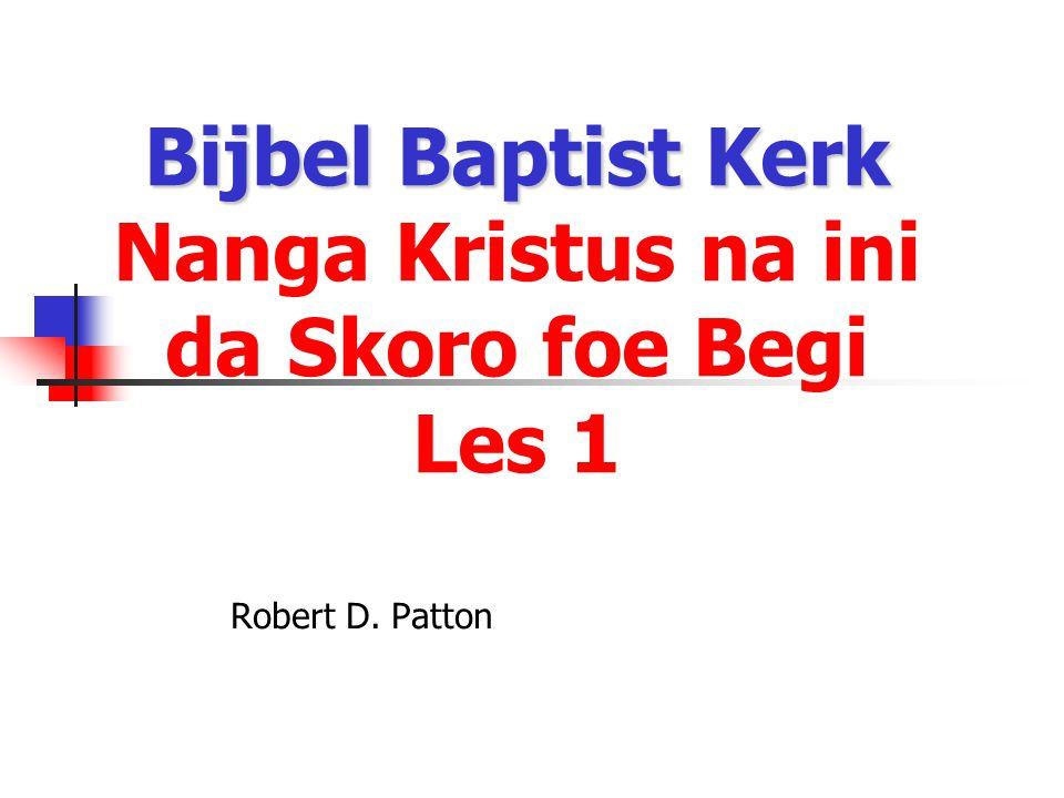 Bijbel Baptist Kerk Bijbel Baptist Kerk Nanga Kristus na ini da Skoro foe Begi Les 1 Robert D. Patton