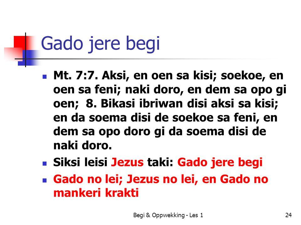 Begi & Oppwekking - Les 124 Gado jere begi Mt. 7:7. Aksi, en oen sa kisi; soekoe, en oen sa feni; naki doro, en dem sa opo gi oen; 8. Bikasi ibriwan d