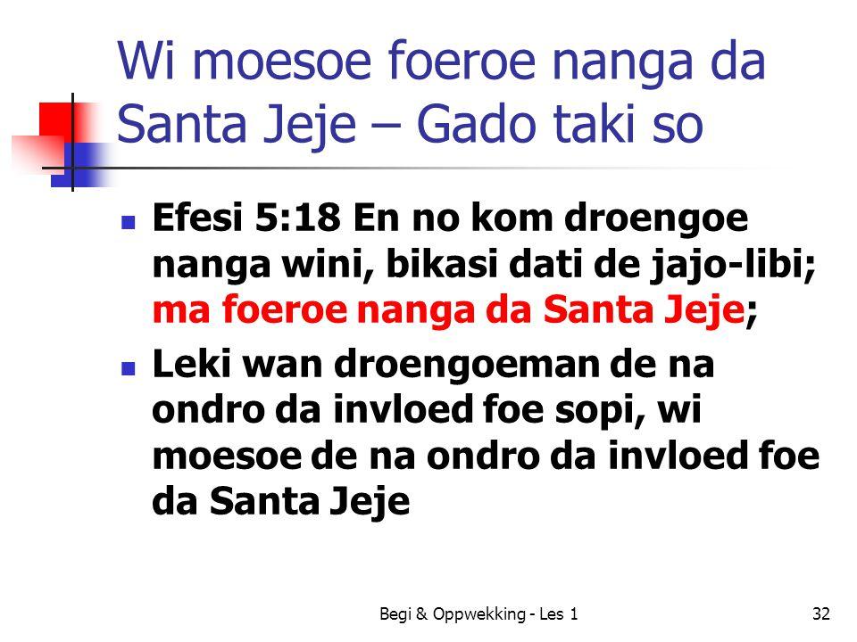 Wi moesoe foeroe nanga da Santa Jeje – Gado taki so Efesi 5:18 En no kom droengoe nanga wini, bikasi dati de jajo-libi; ma foeroe nanga da Santa Jeje;