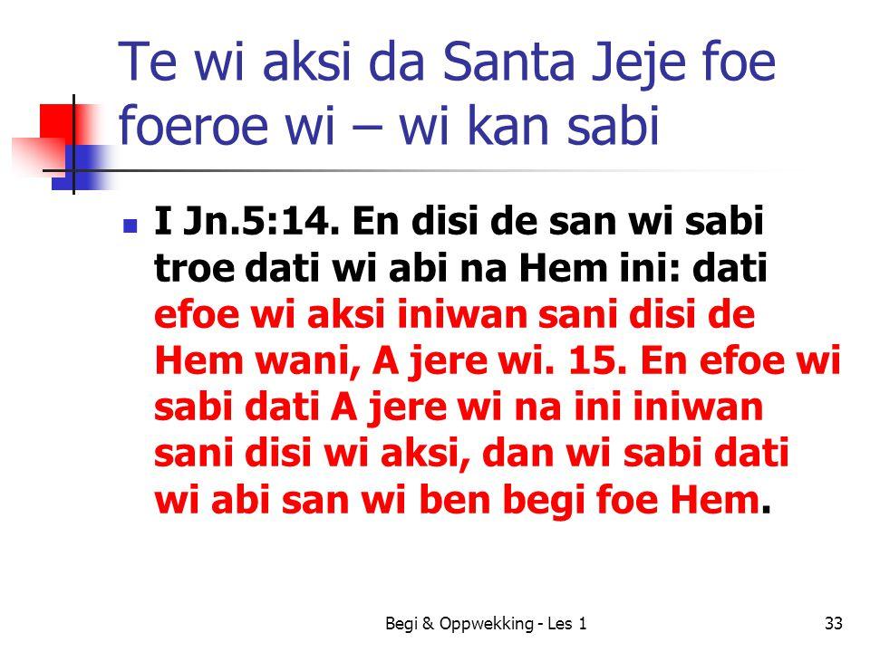 Begi & Oppwekking - Les 133 Te wi aksi da Santa Jeje foe foeroe wi – wi kan sabi I Jn.5:14. En disi de san wi sabi troe dati wi abi na Hem ini: dati e