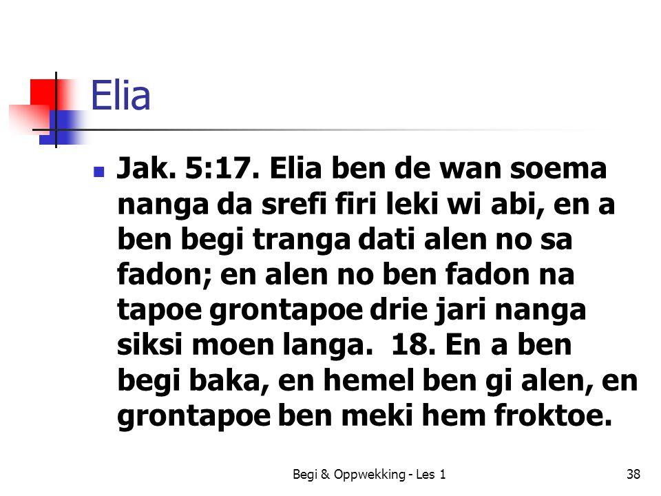 Elia Jak. 5:17. Elia ben de wan soema nanga da srefi firi leki wi abi, en a ben begi tranga dati alen no sa fadon; en alen no ben fadon na tapoe gront