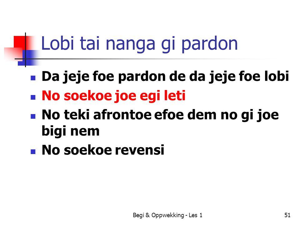 Begi & Oppwekking - Les 151 Lobi tai nanga gi pardon Da jeje foe pardon de da jeje foe lobi No soekoe joe egi leti No teki afrontoe efoe dem no gi joe