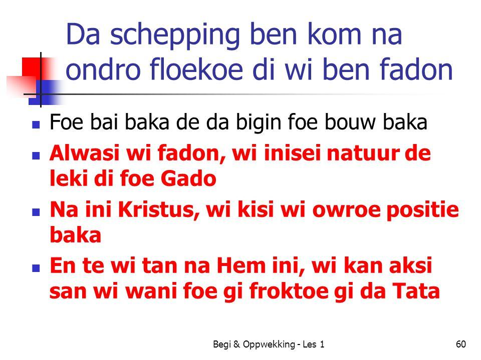 Begi & Oppwekking - Les 160 Da schepping ben kom na ondro floekoe di wi ben fadon Foe bai baka de da bigin foe bouw baka Alwasi wi fadon, wi inisei na